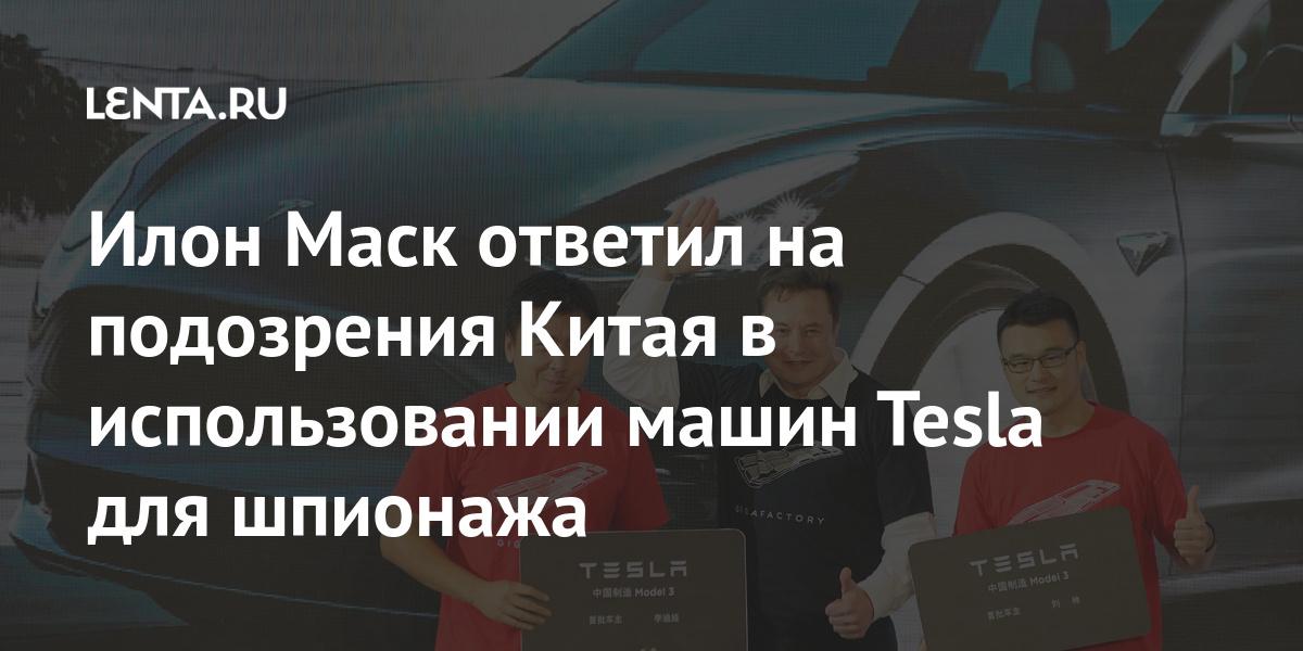 Илон Маск ответил на подозрения Китая в использовании машин Tesla для шпионажа Экономика