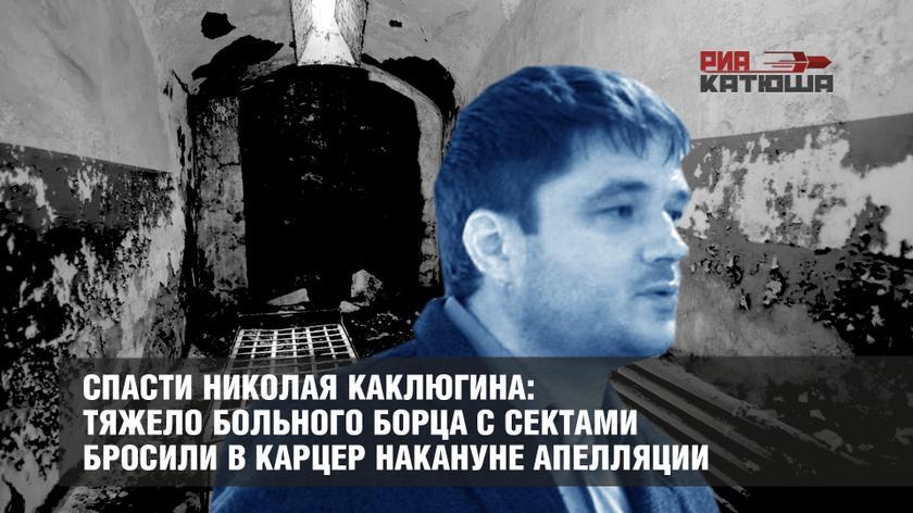 Спасти Николая Каклюгина: тяжело больного борца с сектами бросили в карцер накануне апелляции