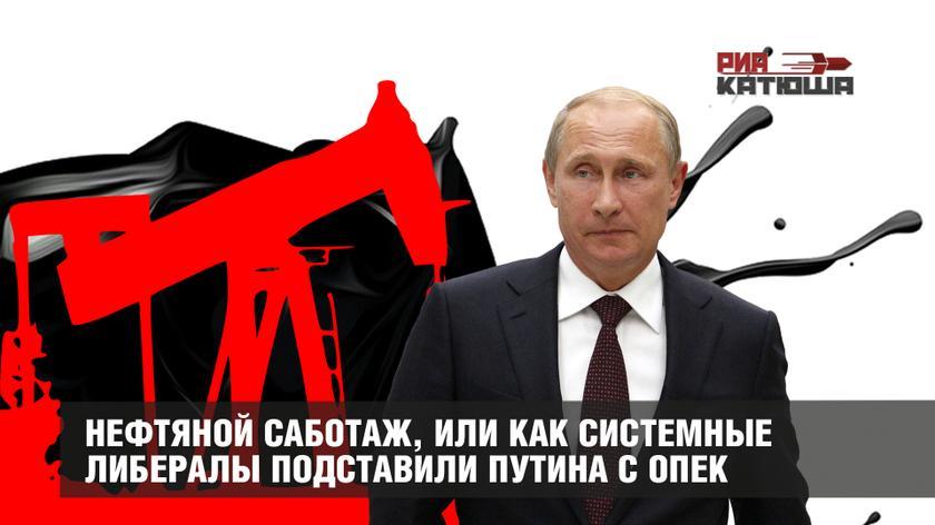 Нефтяной саботаж, или Как системные либералы подставили Путина с ОПЕК