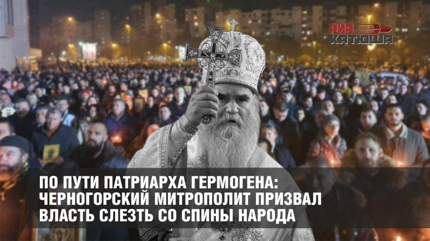 По пути патриарха Гермогена: Черногорский митрополит призвал власть слезть со спины народа