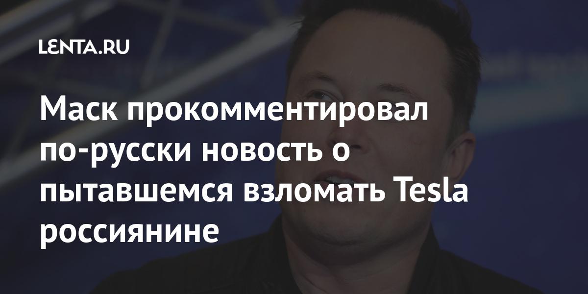 Маск прокомментировал по-русски новость о пытавшемся взломать Tesla россиянине Экономика