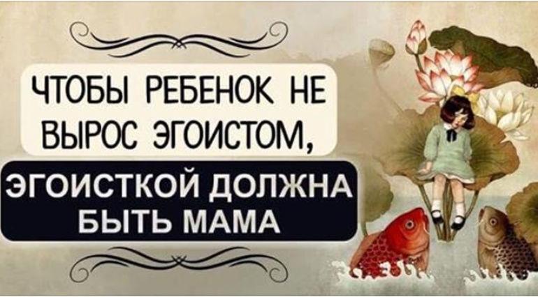 Чтобы ребенок не вырос эгоистом, эгоисткой должна быть мама.
