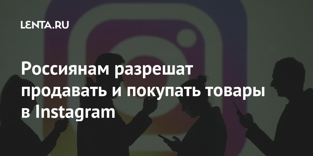 Россиянам разрешат продавать и покупать товары в Instagram Интернет и СМИ