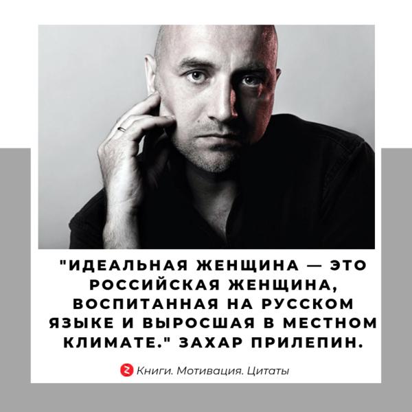 «Идеальная женщина — это российская женщина, воспитанная на русском языке и выросшая в местном климате.» Захар Прилепин.