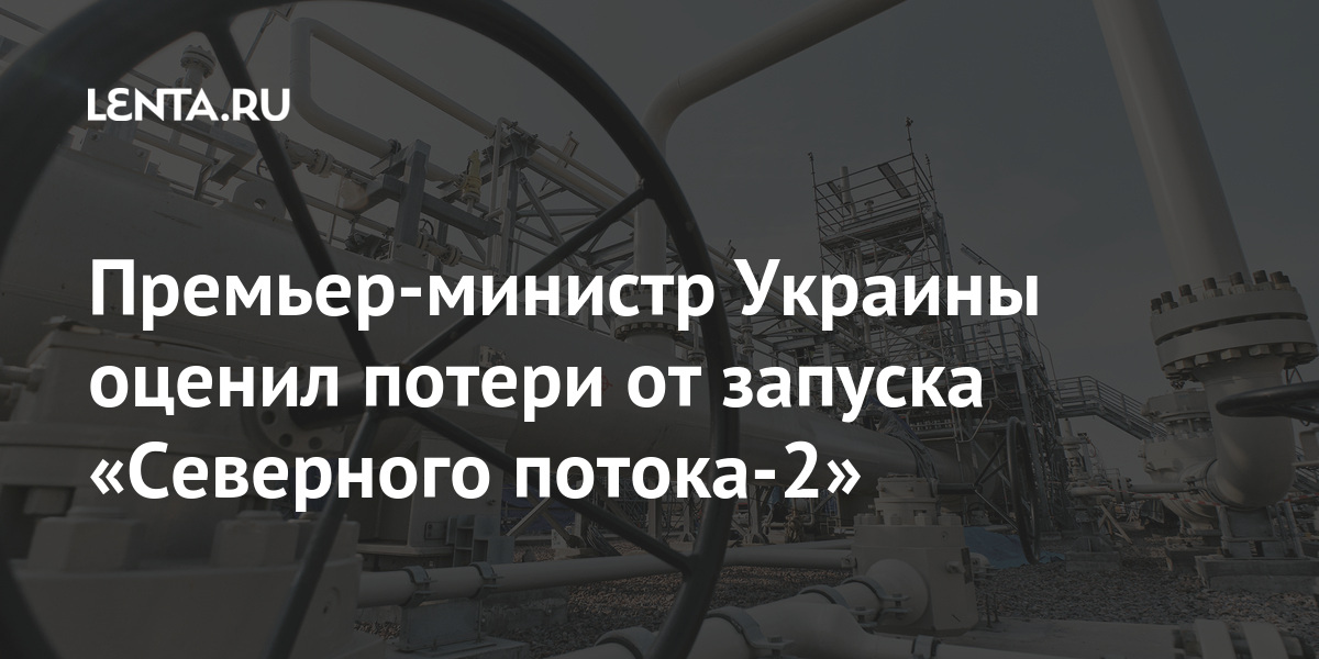 Премьер-министр Украины оценил потери от запуска «Северного потока-2» Бывший СССР