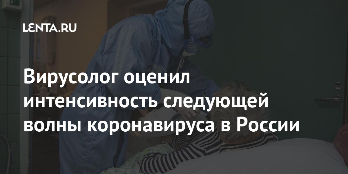 Вирусолог оценил интенсивность следующей волны коронавируса в России Россия