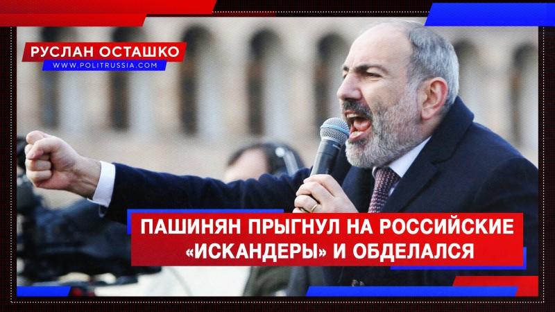 Пашинян прыгнул на российские «Искандеры» и обделался