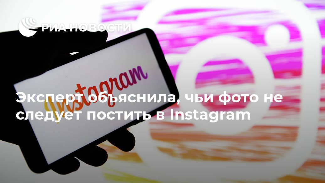 Эксперт объяснила, чьи фото не следует постить в Instagram Лента новостей