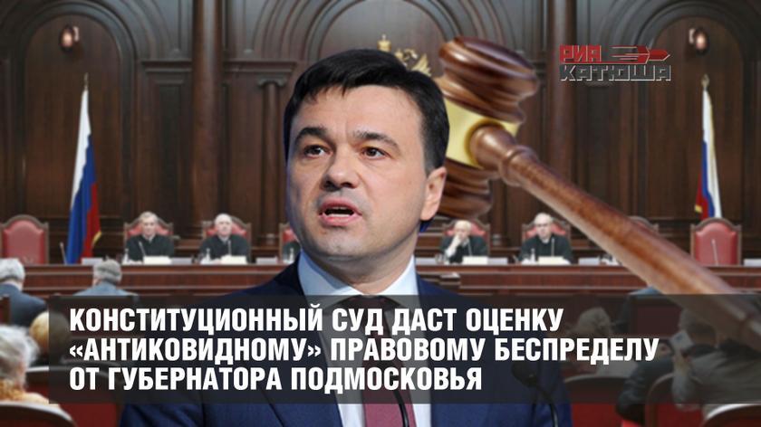 Конституционный суд даст оценку «антиковидному» правовому беспределу от губернатора Подмосковья россия