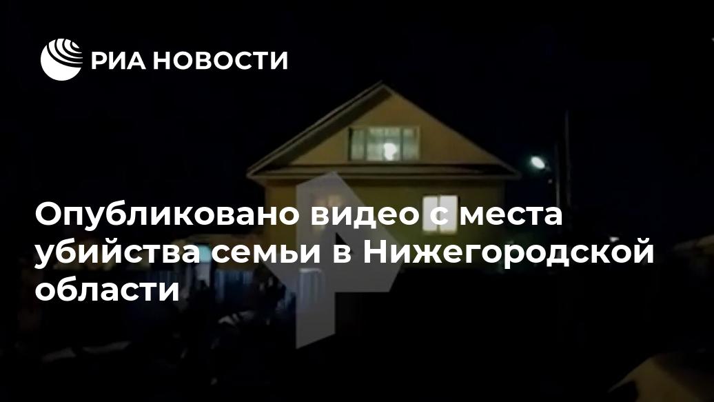 Опубликовано видео с места убийства семьи в Нижегородской области