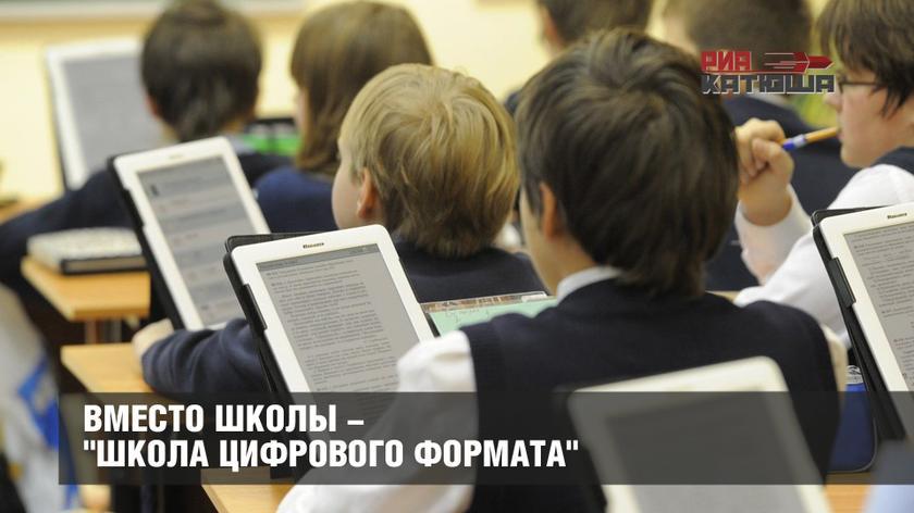 """Вместо школы - """"Школа цифрового формата"""""""