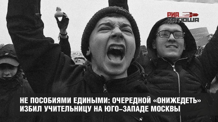 Не пособиями едиными: очередной «онижедеть» избил учительницу на юго-западе Москвы