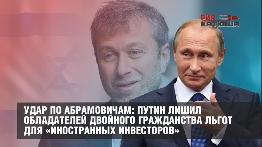 Удар по абрамовичам: Путин лишил обладателей двойного гражданства льгот для «иностранных инвесторов»