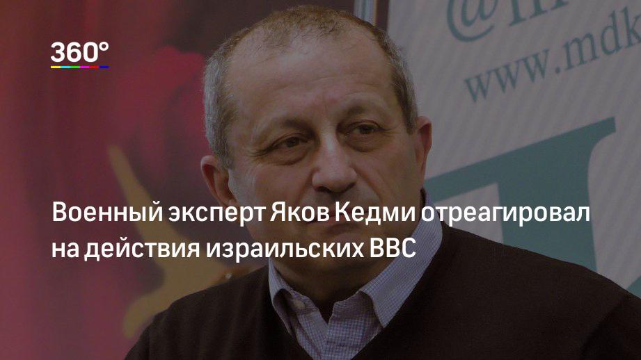 Военный эксперт Яков Кедми отреагировал на действия израильских ВВС