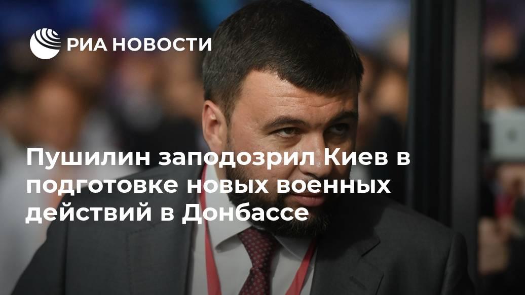 Пушилин заподозрил Киев в подготовке новых военных действий в Донбассе Лента новостей