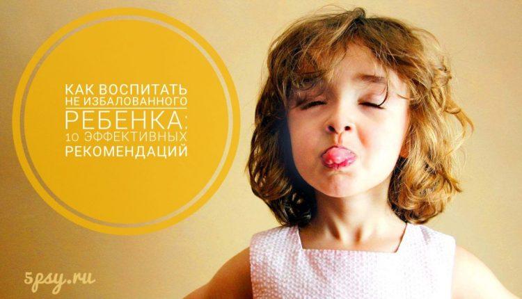 Как воспитать НЕ избалованного ребенка: 10 эффективных рекомендаций