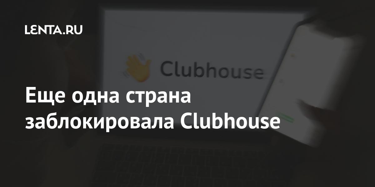 Еще одна страна заблокировала Clubhouse Интернет и СМИ