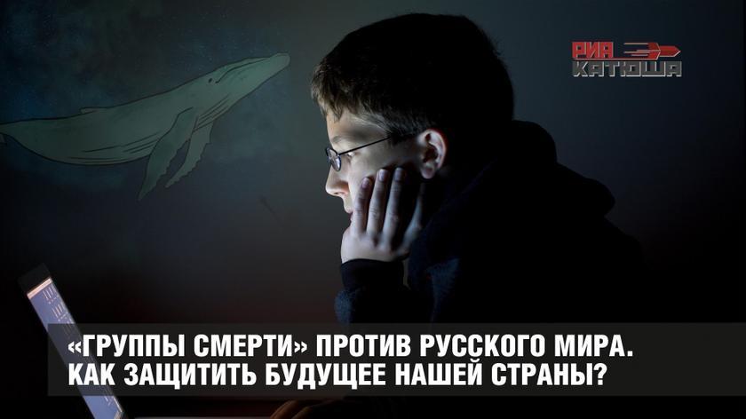 «Группы смерти» против Русского мира. Как защитить будущее нашей страны?