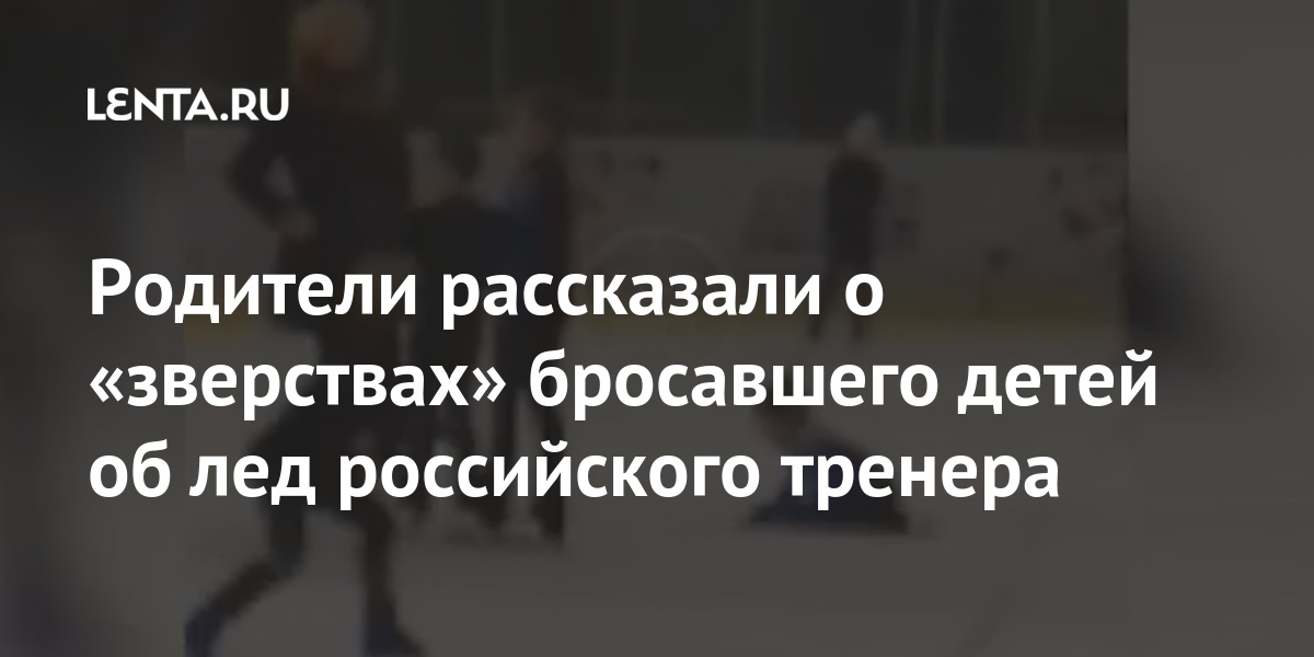 Родители рассказали о «зверствах» бросавшего детей об лед российского тренера Спорт