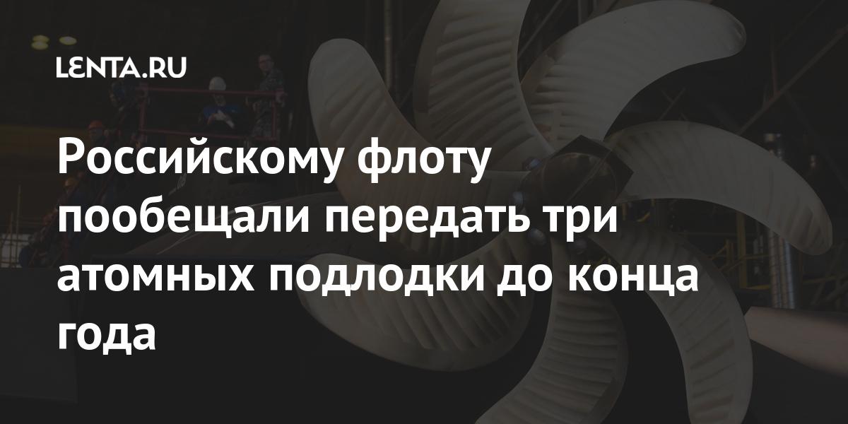 Российскому флоту пообещали передать три атомных подлодки до конца года Наука и техника