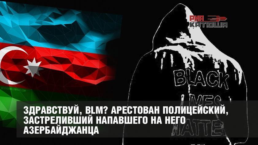 Здравствуй, BLM? Арестован полицейский, застреливший напавшего на него азербайджанца россия