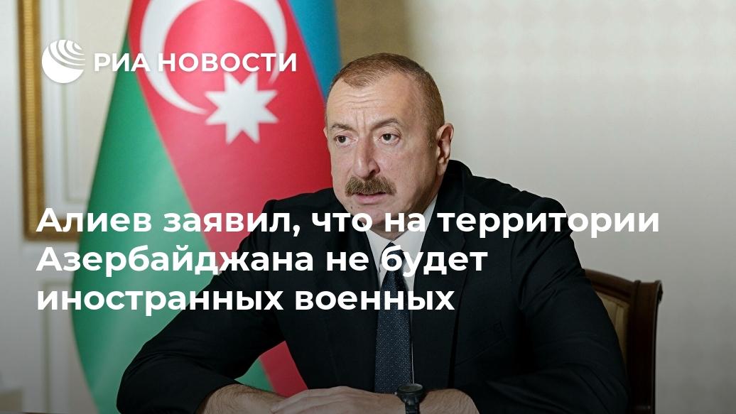 Алиев заявил, что на территории Азербайджана не будет иностранных военных