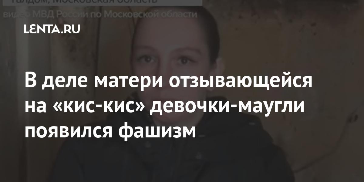 В деле матери отзывающейся на «кис-кис» девочки-маугли появился фашизм Россия