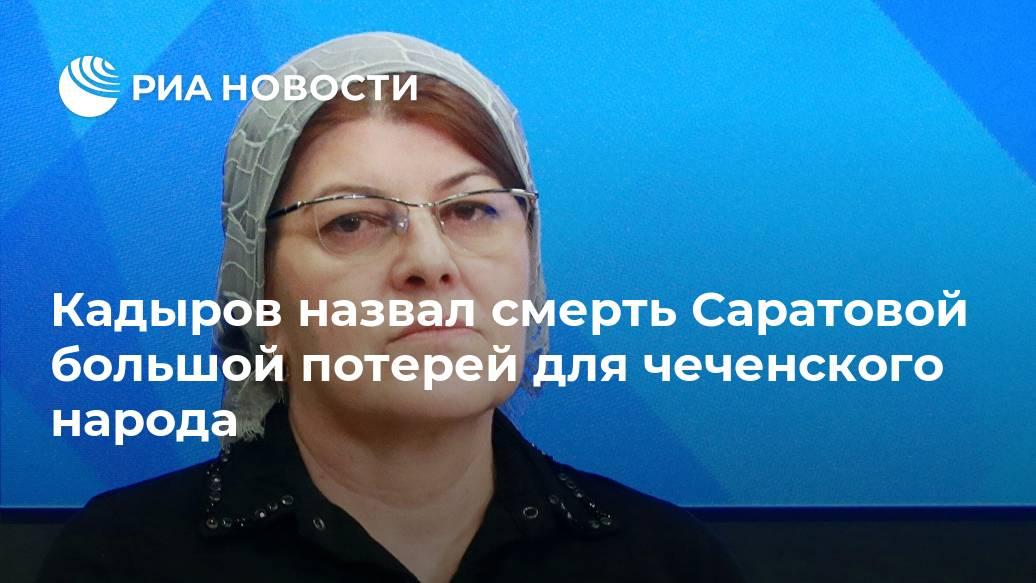 Кадыров назвал смерть Саратовой большой потерей для чеченского народа Лента новостей