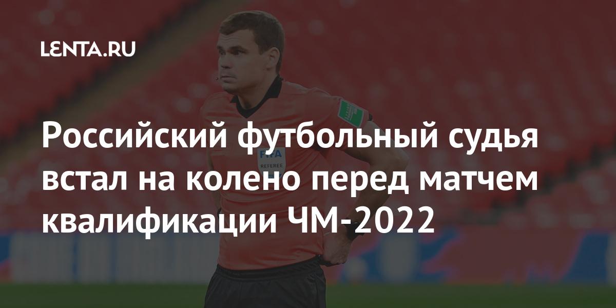 Российский футбольный судья встал на колено перед матчем квалификации ЧМ-2022 Спорт