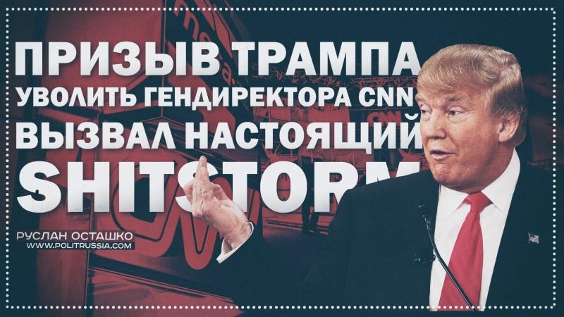 Призыв Трампа уволить гендиректора CNN вызвал настоящий shitstorm