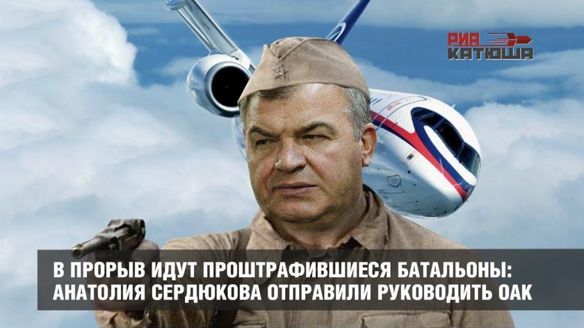 В прорыв идут проштрафившиеся батальоны: Анатолия Сердюкова отправили руководить ОАК
