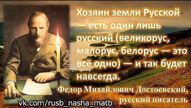 « Хозяин земли русской есть один лишь русский. Так было и всегда будет. » Федор Михайлович Достоевский
