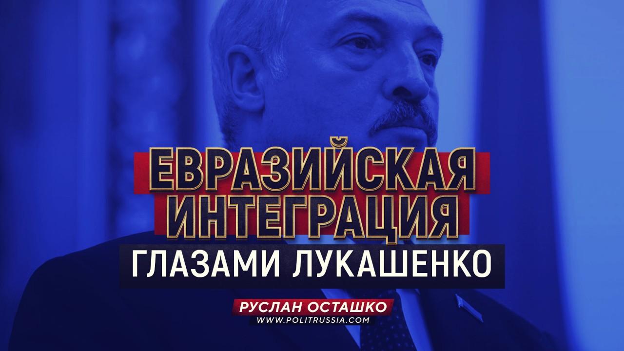 Евразийская интеграция глазами Лукашенко