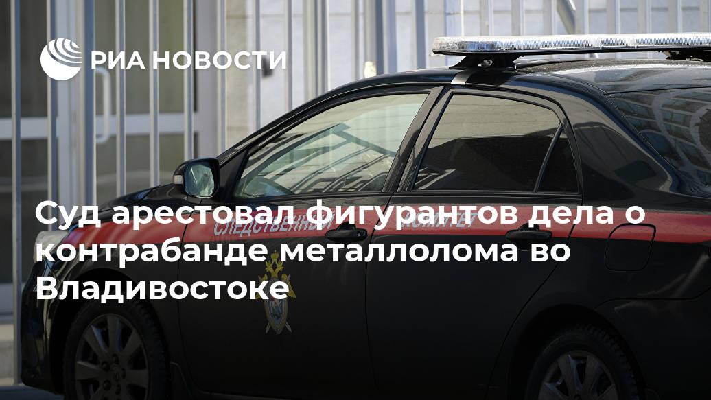 Суд арестовал фигурантов дела о контрабанде металлолома во Владивостоке Лента новостей