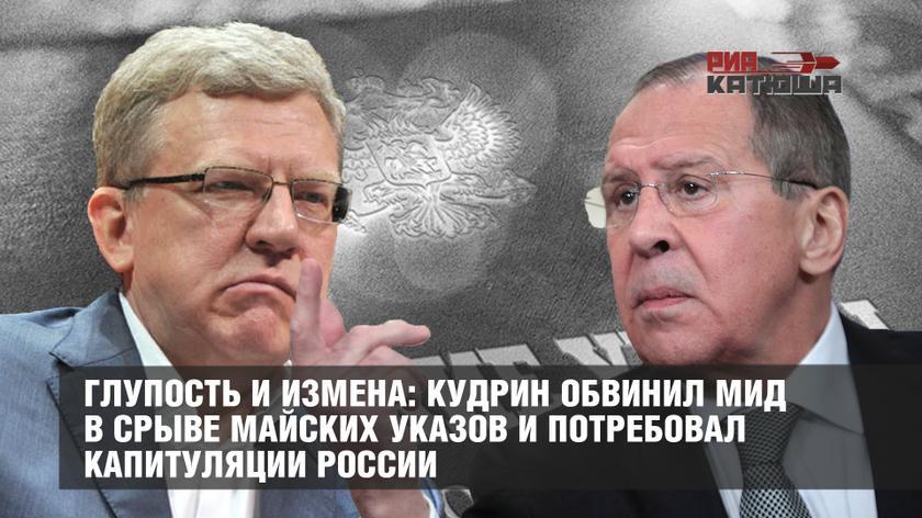 Глупость и измена: Кудрин обвинил МИД в срыве майских указов и потребовал капитуляции России