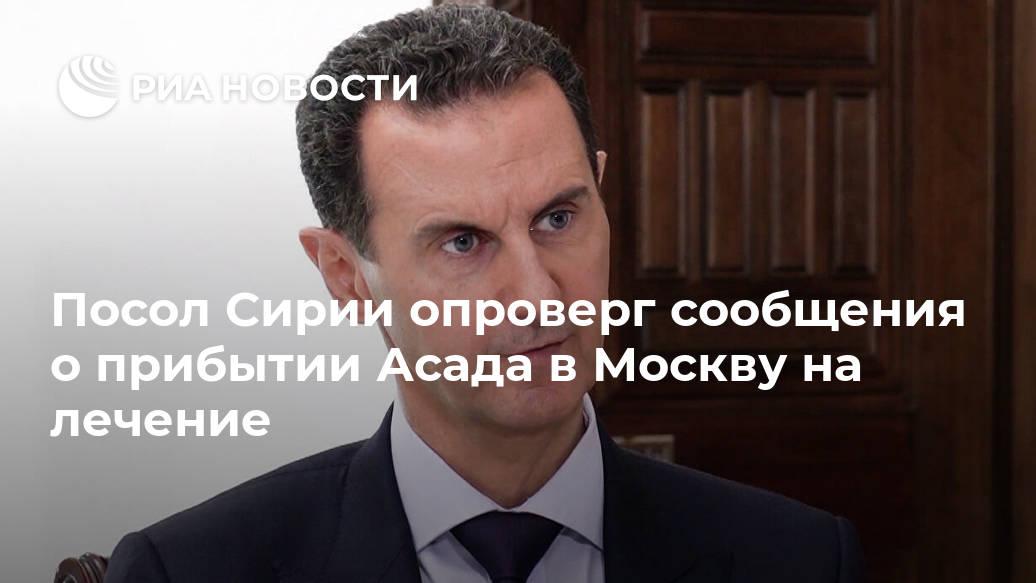 Посол Сирии опроверг сообщения о прибытии Асада в Москву на лечение Лента новостей