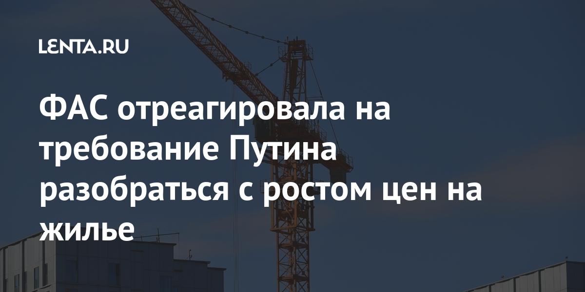 ФАС отреагировала на требование Путина разобраться с ростом цен на жилье процентов, Путина, жилье, роста, регионах, России, Федеральной, ключевых, одним, министерства, представителя, словам, причины, Минстрой, назвал, стали, ФАС»Позднее, зрения, точки, проблему