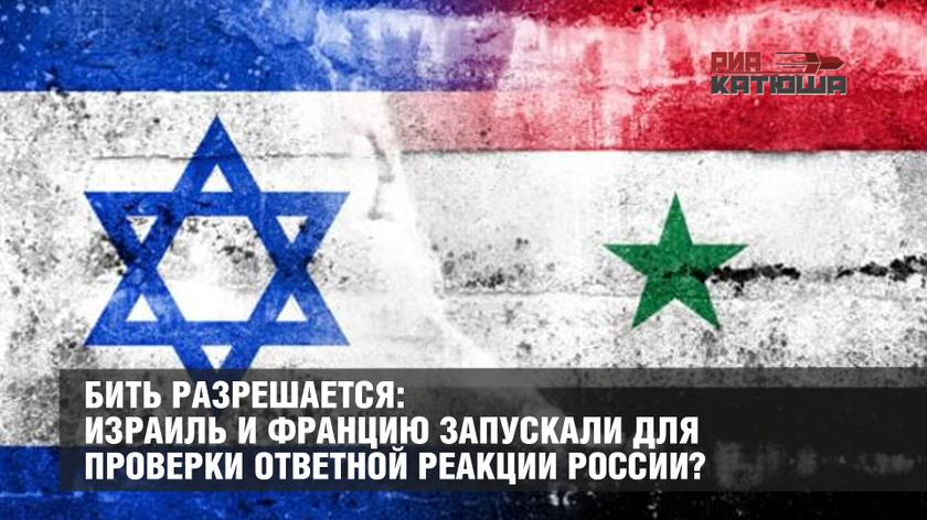 Бить разрешается: Израиль и Францию запускали для проверки ответной реакции России?