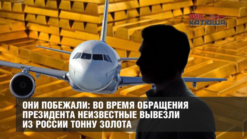 Они побежали: во время обращения Президента неизвестные вывезли из России тонну золота
