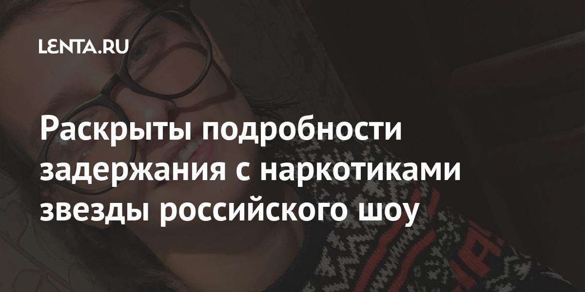 Раскрыты подробности задержания с наркотиками звезды российского шоу Интернет и СМИ
