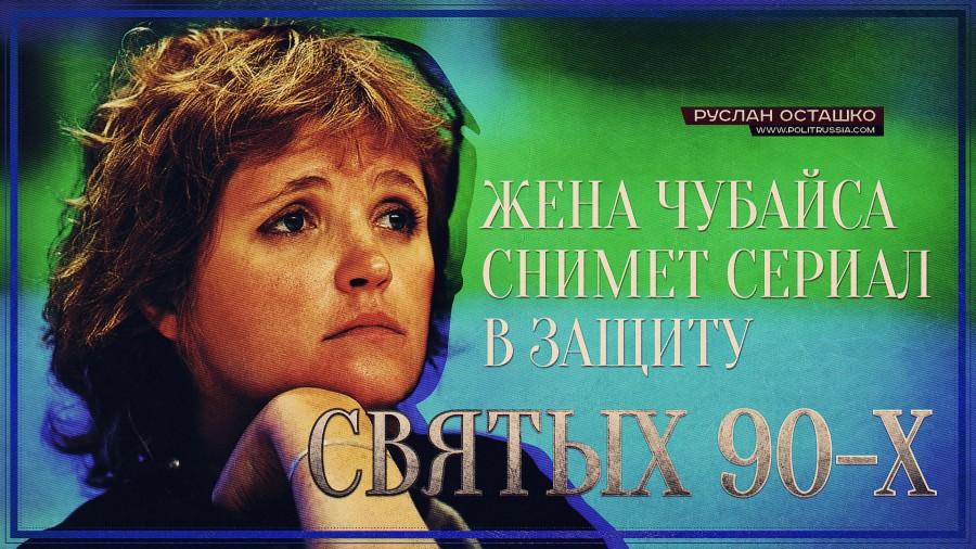 Жена Чубайса снимет сериал в защиту «святых 90-х»