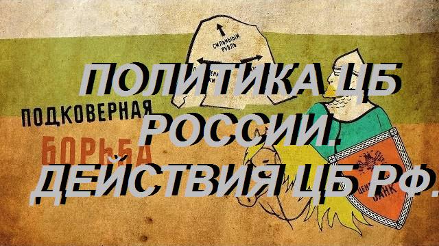 ПОЛИТИКА ЦБ РОССИИ ДЕЙСТВИЯ ЦБ РФ