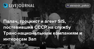 2. Палач, троцкист и агент SIS, поставивший СССР на службу Транс-национальным компаниям и интересам Запада 1. Дела завербованного Хрущёва и их результат в реальности