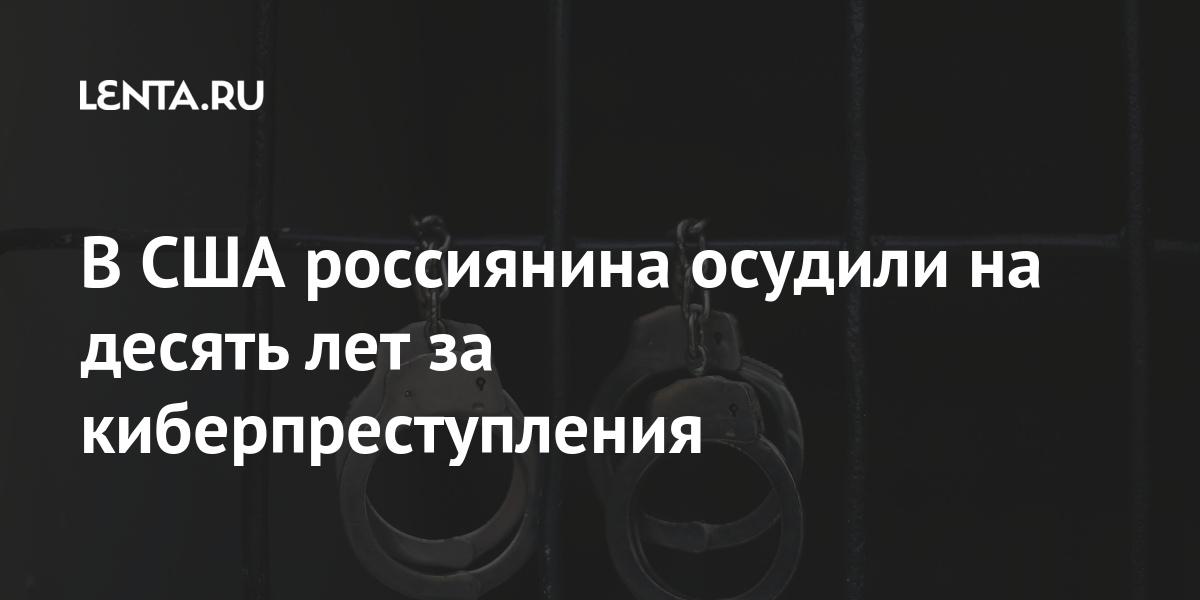 В США россиянина осудили на десять лет за киберпреступления Мир