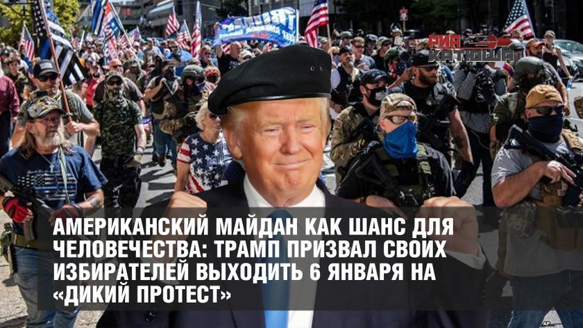 Американский майдан как шанс для человечества: Трамп призвал своих избирателей выходить 6 января на «дикий протест» геополитика