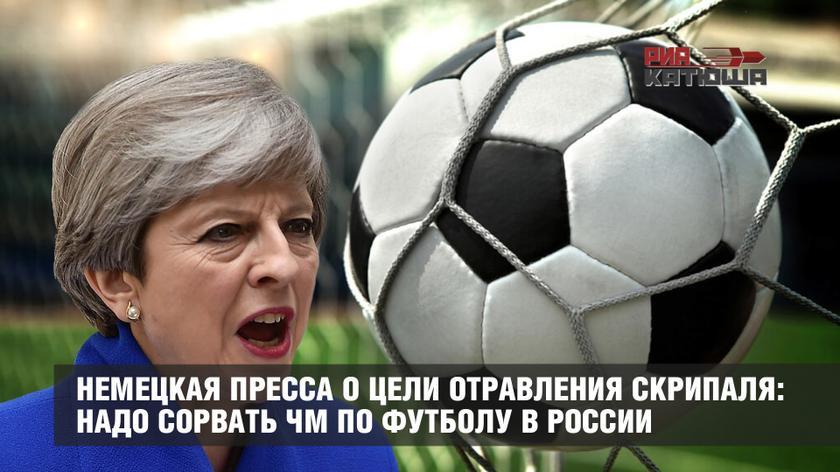 Немецкая пресса о цели отравления Скрипаля: надо сорвать ЧМ по футболу в России