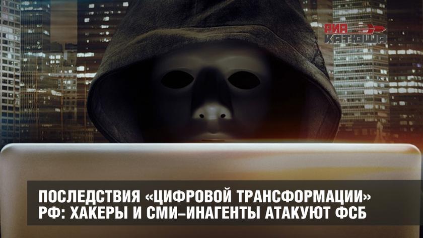 Последствия «цифровой трансформации» РФ: хакеры и СМИ-инагенты атакуют ФСБ