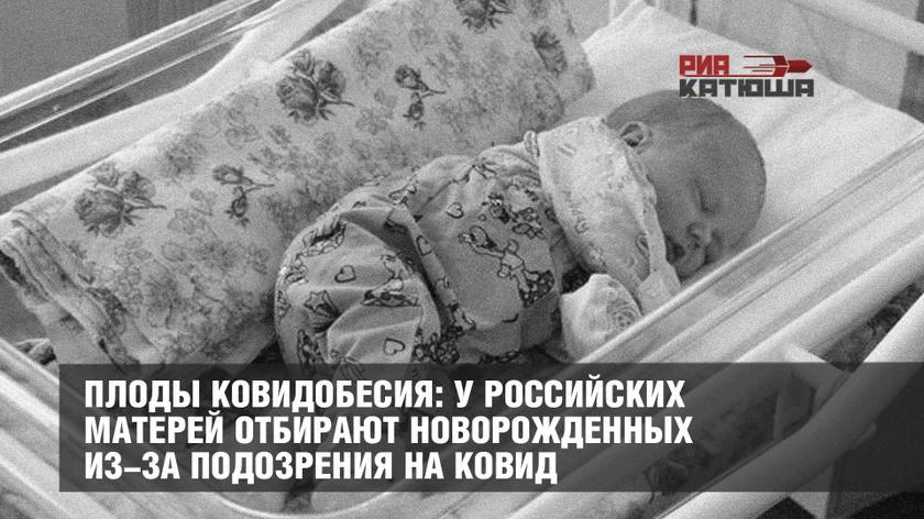 Плоды ковидобесия: у российских матерей отбирают новорожденных из-за подозрения на ковид россия