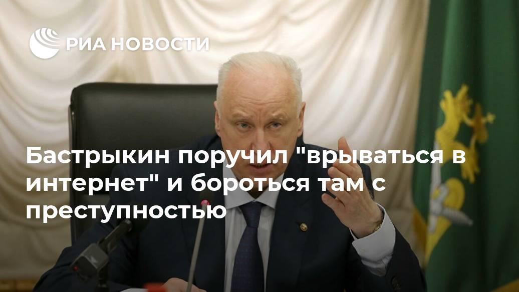 """Бастрыкин поручил """"врываться в интернет"""" и бороться там с преступностью Лента новостей"""