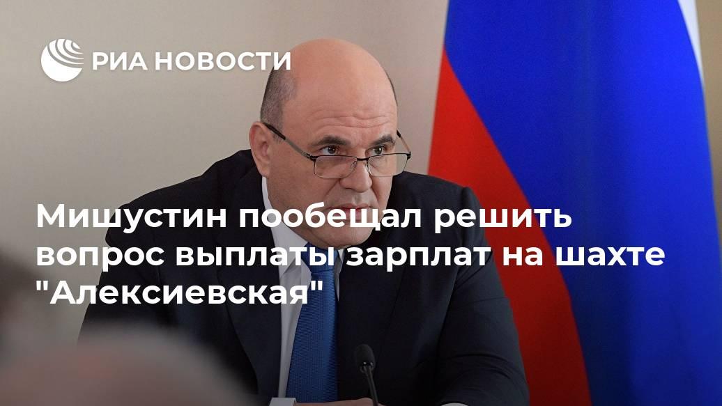 """Мишустин пообещал решить вопрос выплаты зарплат на шахте """"Алексиевская"""" Лента новостей"""